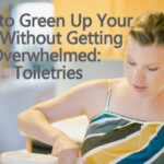 "How to ""Green Up"" Your Life Without Getting Overwhelmed: Toiletries"