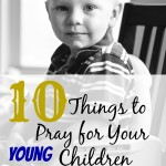 10 Things to Pray for Your Young Children