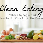 Clean Eating: Where to Begin and How to Not Give Up in the Process